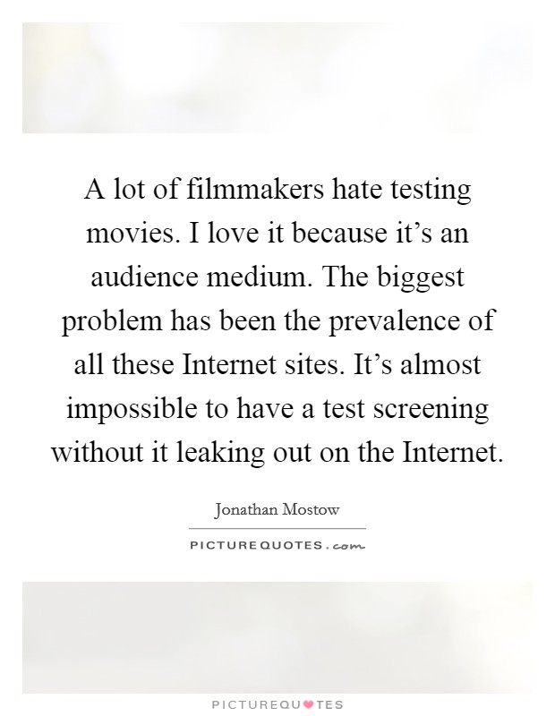 A lot of filmmakers hate testing movies. I love it because it's an audience medium. The biggest problem has been the prevalence of all these Internet sites. It's almost impossible to have a test screening without it leaking out on the Internet Picture Quote #1