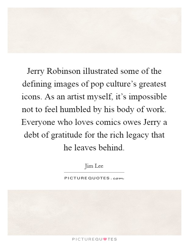 Jerry Robinson illustrated some of the defining images of pop culture's greatest icons. As an artist myself, it's impossible not to feel humbled by his body of work. Everyone who loves comics owes Jerry a debt of gratitude for the rich legacy that he leaves behind Picture Quote #1