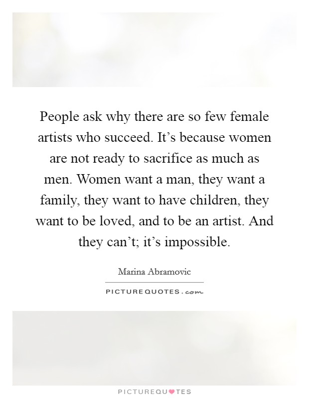 People ask why there are so few female artists who succeed. It's because women are not ready to sacrifice as much as men. Women want a man, they want a family, they want to have children, they want to be loved, and to be an artist. And they can't; it's impossible Picture Quote #1