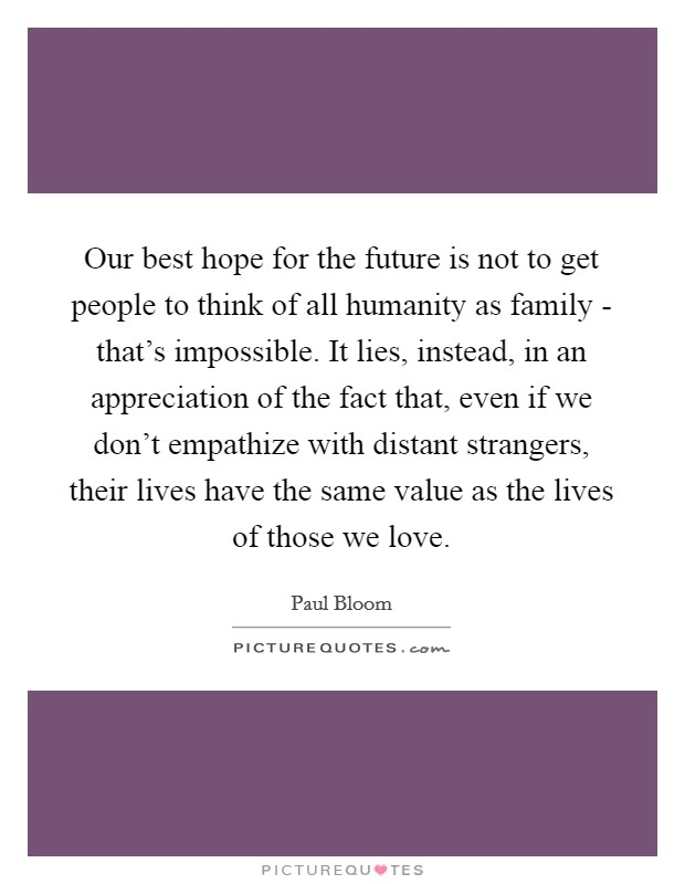 Our best hope for the future is not to get people to think of all humanity as family - that's impossible. It lies, instead, in an appreciation of the fact that, even if we don't empathize with distant strangers, their lives have the same value as the lives of those we love. Picture Quote #1