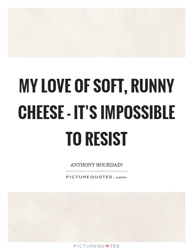 My love of soft, runny cheese - it's impossible to resist Picture Quote #1