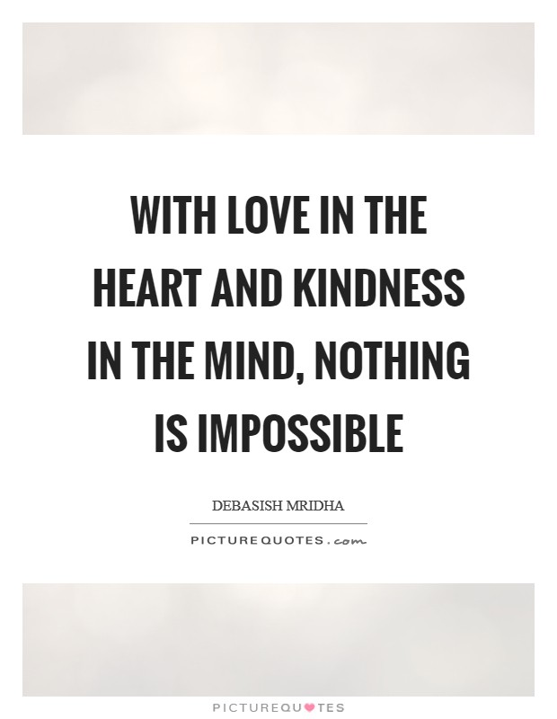 With love in the heart and kindness in the mind, nothing is impossible Picture Quote #1
