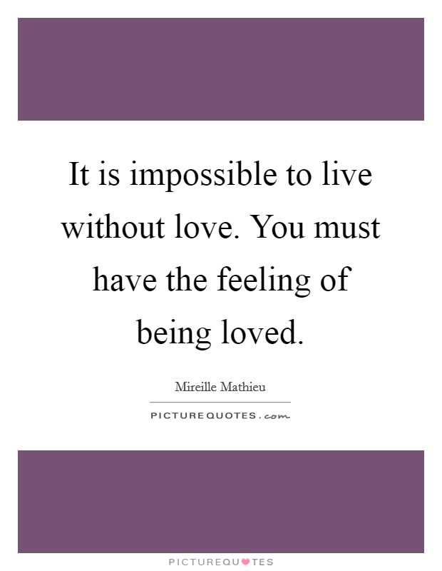 It is impossible to live without love. You must have the feeling of being loved Picture Quote #1