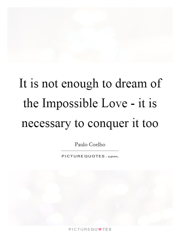 It is not enough to dream of the Impossible Love - it is necessary to conquer it too Picture Quote #1