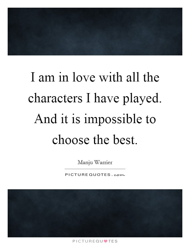 I am in love with all the characters I have played. And it is impossible to choose the best Picture Quote #1