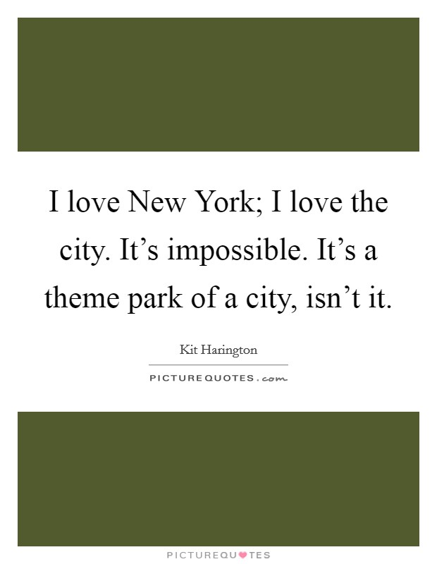 I love New York; I love the city. It's impossible. It's a theme park of a city, isn't it Picture Quote #1