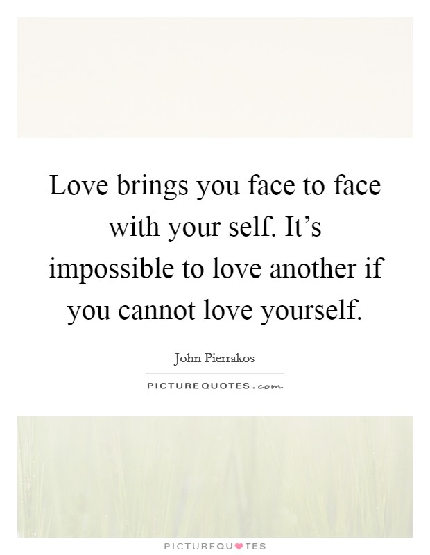 Love brings you face to face with your self. It's impossible to love another if you cannot love yourself Picture Quote #1
