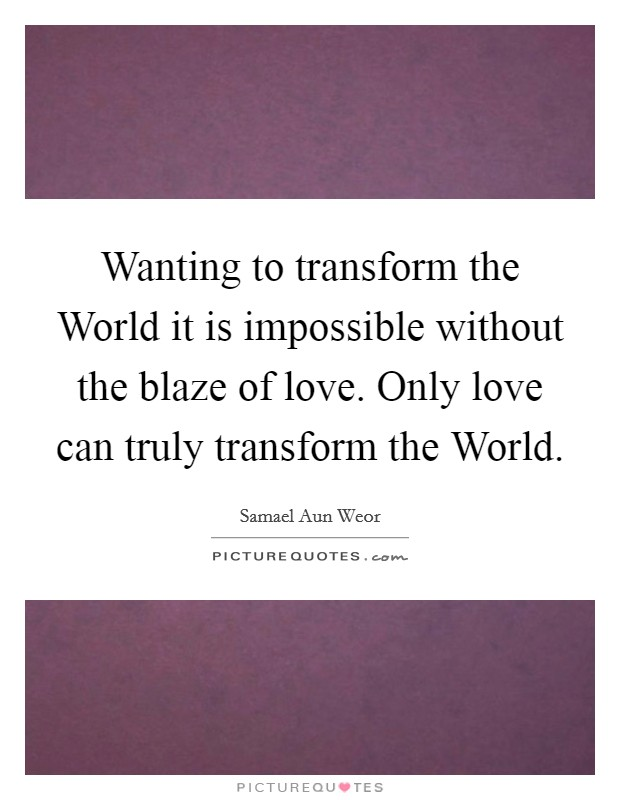 Wanting to transform the World it is impossible without the blaze of love. Only love can truly transform the World Picture Quote #1