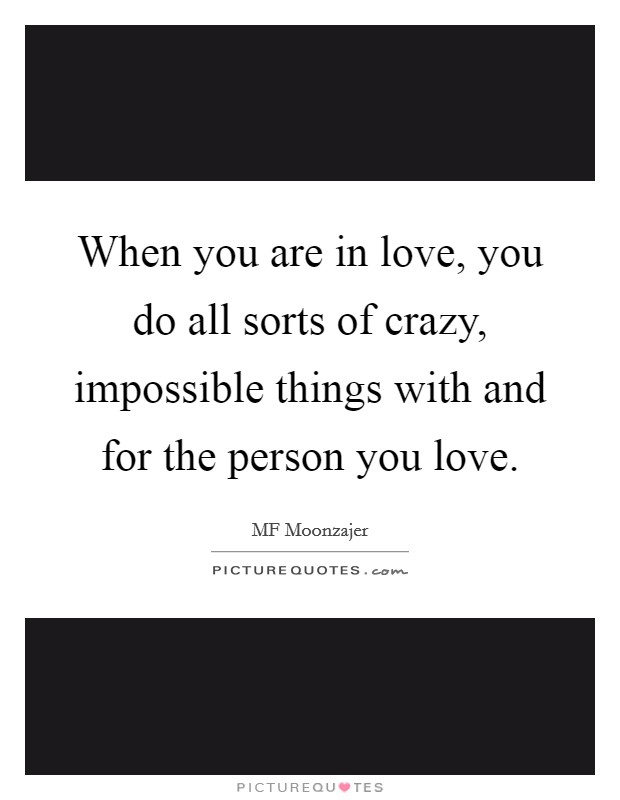 When you are in love, you do all sorts of crazy, impossible things with and for the person you love Picture Quote #1