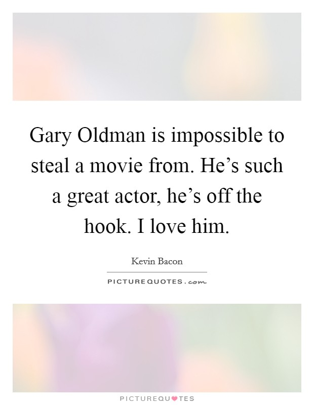 Gary Oldman is impossible to steal a movie from. He's such a great actor, he's off the hook. I love him Picture Quote #1