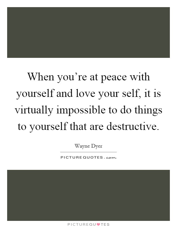 When you're at peace with yourself and love your self, it is virtually impossible to do things to yourself that are destructive Picture Quote #1