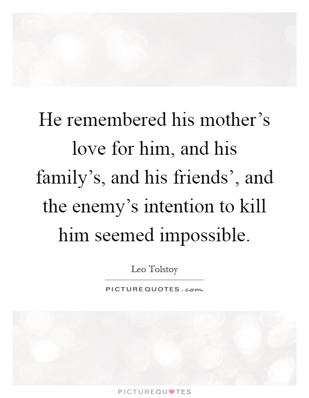 He remembered his mother's love for him, and his family's, and his friends', and the enemy's intention to kill him seemed impossible Picture Quote #1