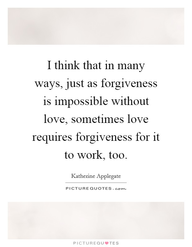 I think that in many ways, just as forgiveness is impossible without love, sometimes love requires forgiveness for it to work, too Picture Quote #1