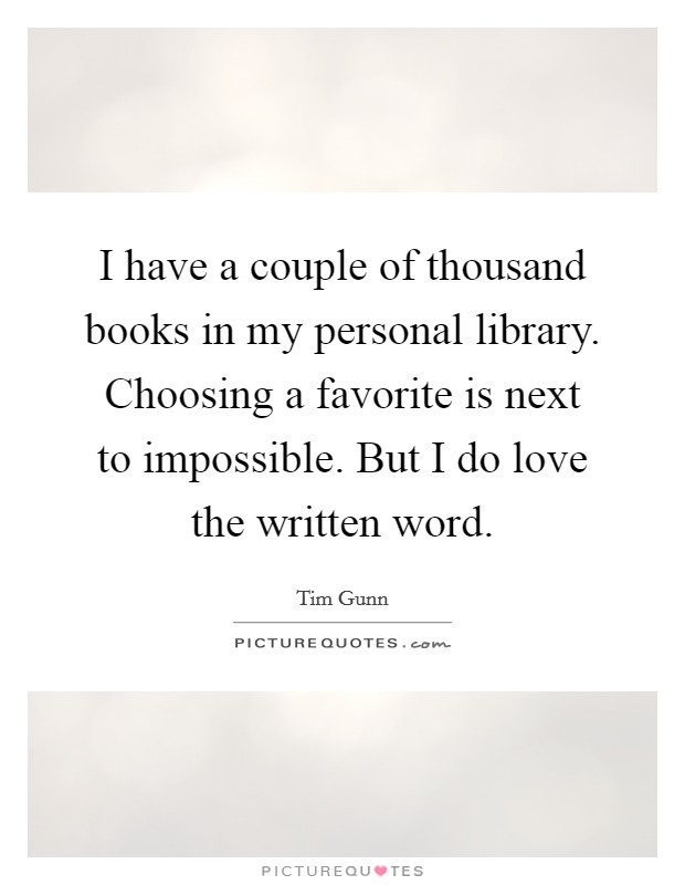 I have a couple of thousand books in my personal library. Choosing a favorite is next to impossible. But I do love the written word Picture Quote #1