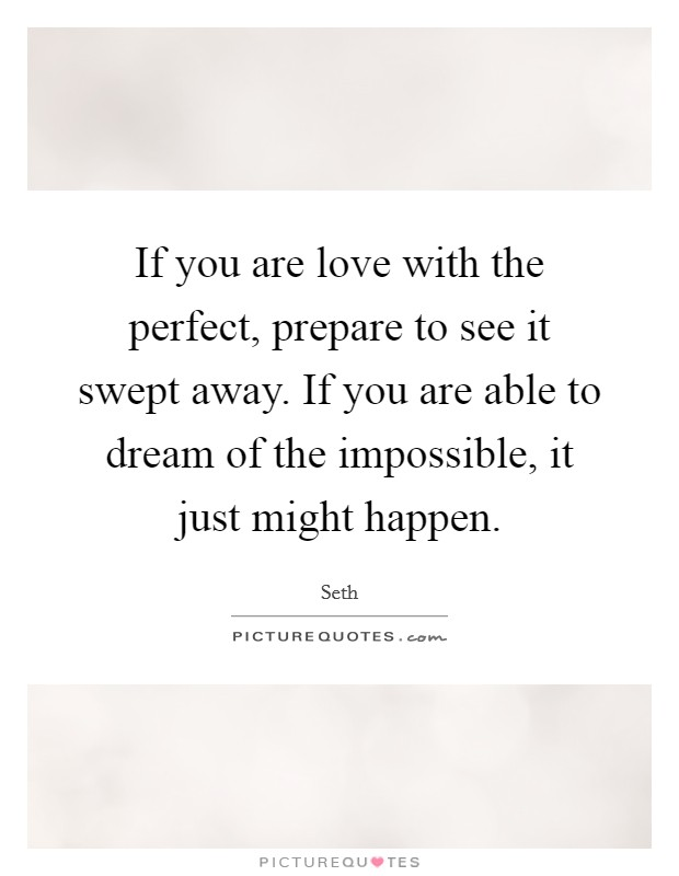If you are love with the perfect, prepare to see it swept away. If you are able to dream of the impossible, it just might happen Picture Quote #1