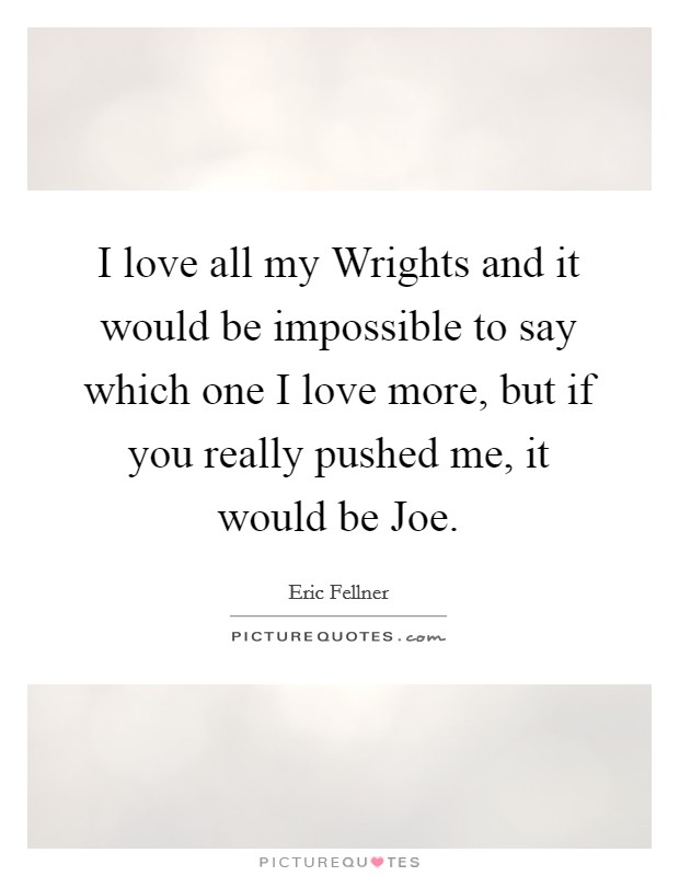 I love all my Wrights and it would be impossible to say which one I love more, but if you really pushed me, it would be Joe Picture Quote #1
