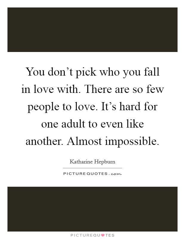 You don't pick who you fall in love with. There are so few people to love. It's hard for one adult to even like another. Almost impossible Picture Quote #1