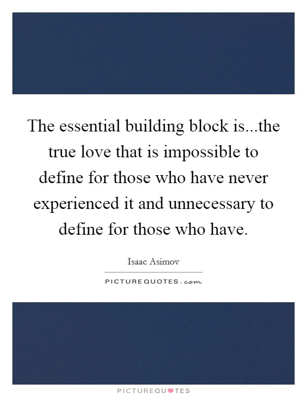 The essential building block is...the true love that is impossible to define for those who have never experienced it and unnecessary to define for those who have Picture Quote #1