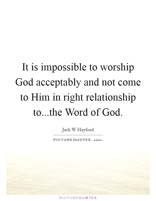 It is impossible to worship God acceptably and not come to Him in right relationship to...the Word of God Picture Quote #1