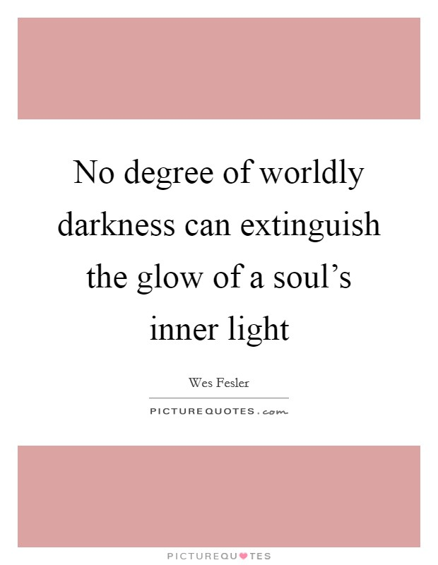 No degree of worldly darkness can extinguish the glow of a soul's inner light Picture Quote #1