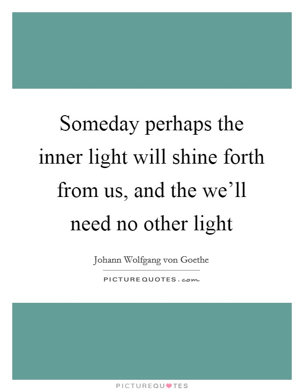 Someday perhaps the inner light will shine forth from us, and the we'll need no other light Picture Quote #1