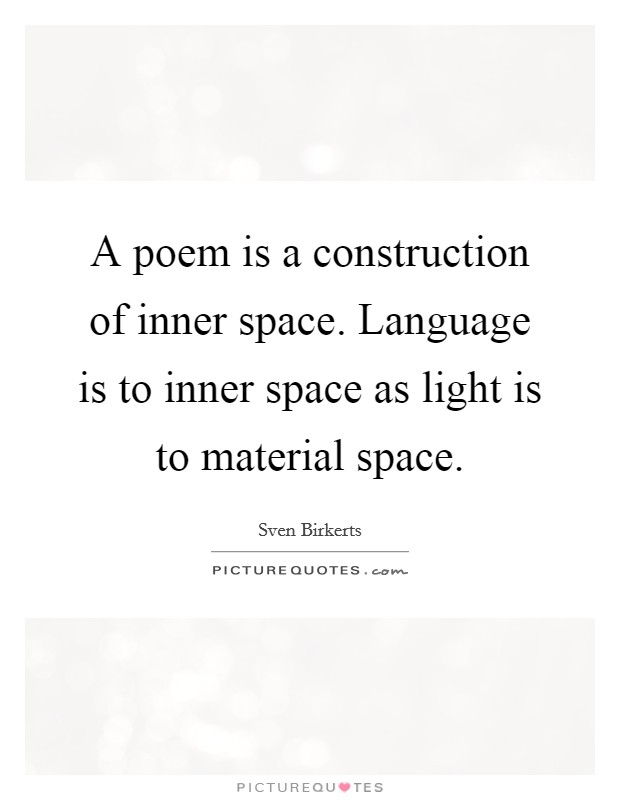 A poem is a construction of inner space. Language is to inner space as light is to material space Picture Quote #1