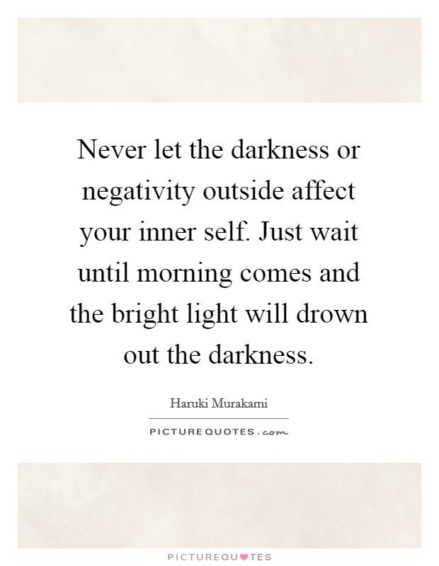 Never let the darkness or negativity outside affect your inner self. Just wait until morning comes and the bright light will drown out the darkness Picture Quote #1