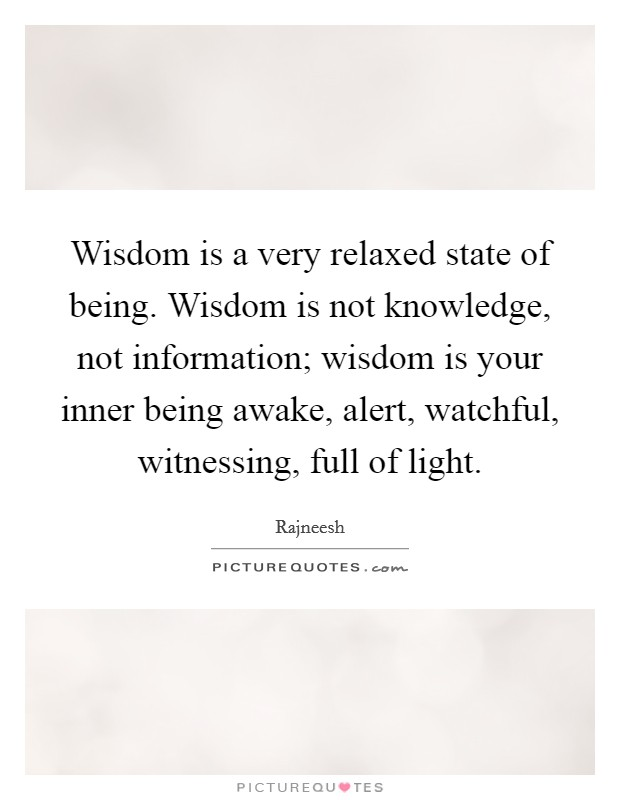 Wisdom is a very relaxed state of being. Wisdom is not knowledge, not information; wisdom is your inner being awake, alert, watchful, witnessing, full of light Picture Quote #1