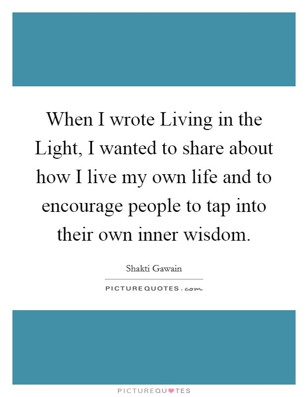 When I wrote Living in the Light, I wanted to share about how I live my own life and to encourage people to tap into their own inner wisdom Picture Quote #1