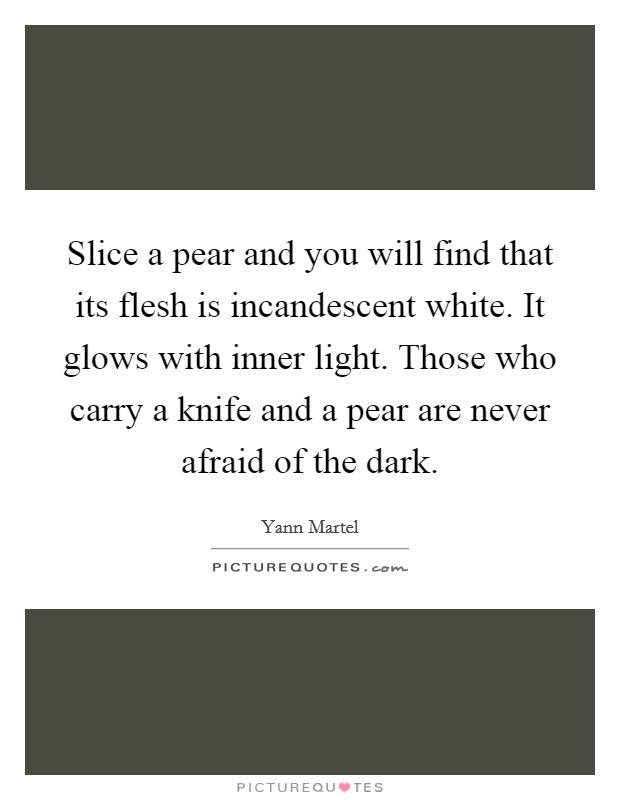 Slice a pear and you will find that its flesh is incandescent white. It glows with inner light. Those who carry a knife and a pear are never afraid of the dark Picture Quote #1