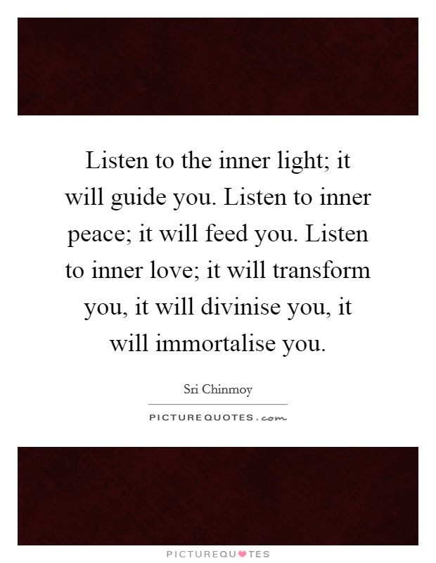 Listen to the inner light; it will guide you. Listen to inner peace; it will feed you. Listen to inner love; it will transform you, it will divinise you, it will immortalise you Picture Quote #1
