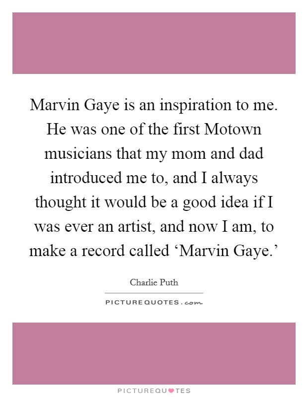 Marvin Gaye is an inspiration to me. He was one of the first Motown musicians that my mom and dad introduced me to, and I always thought it would be a good idea if I was ever an artist, and now I am, to make a record called 'Marvin Gaye.' Picture Quote #1