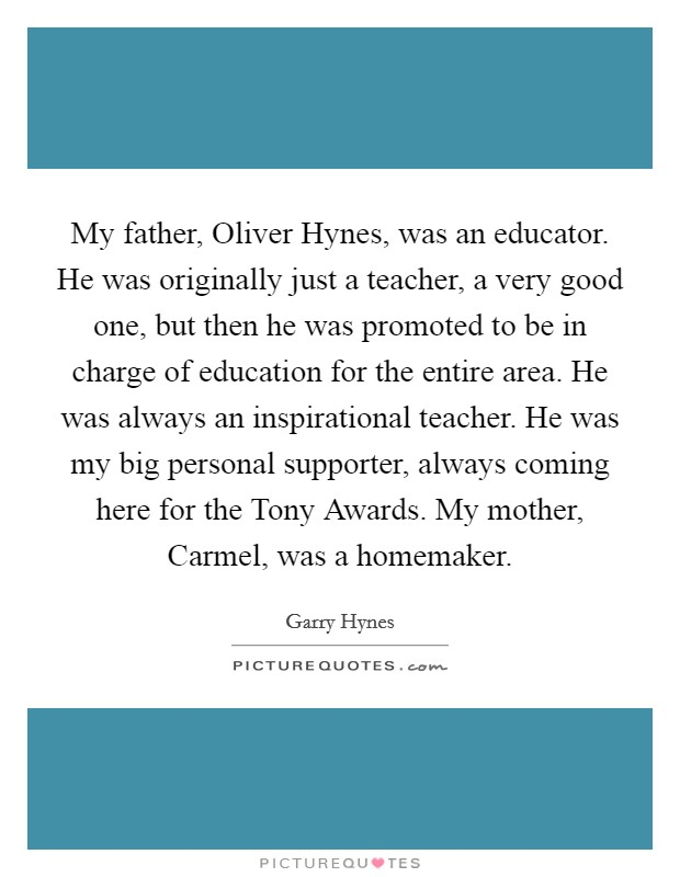My father, Oliver Hynes, was an educator. He was originally just a teacher, a very good one, but then he was promoted to be in charge of education for the entire area. He was always an inspirational teacher. He was my big personal supporter, always coming here for the Tony Awards. My mother, Carmel, was a homemaker Picture Quote #1