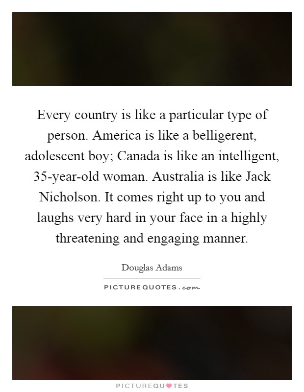 Every country is like a particular type of person. America is like a belligerent, adolescent boy; Canada is like an intelligent, 35-year-old woman. Australia is like Jack Nicholson. It comes right up to you and laughs very hard in your face in a highly threatening and engaging manner Picture Quote #1