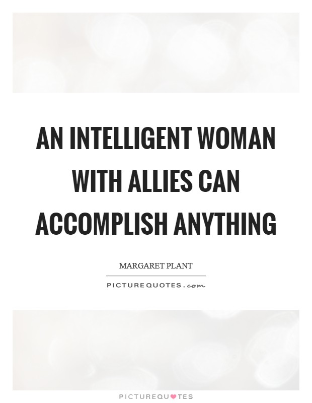 An intelligent woman with allies can accomplish anything Picture Quote #1