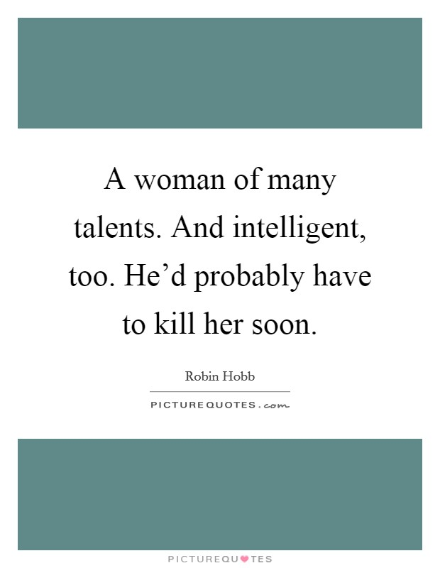 A woman of many talents. And intelligent, too. He'd probably have to kill her soon. Picture Quote #1