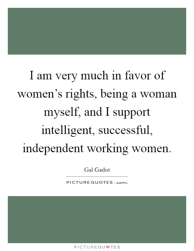 I am very much in favor of women's rights, being a woman myself, and I support intelligent, successful, independent working women Picture Quote #1