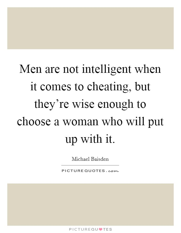 Men are not intelligent when it comes to cheating, but they're wise enough to choose a woman who will put up with it Picture Quote #1