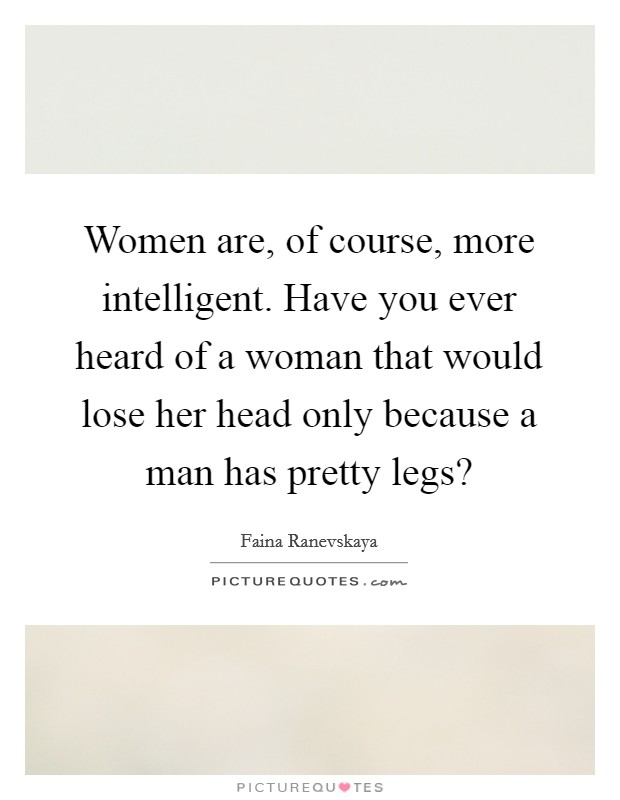 Women are, of course, more intelligent. Have you ever heard of a woman that would lose her head only because a man has pretty legs? Picture Quote #1