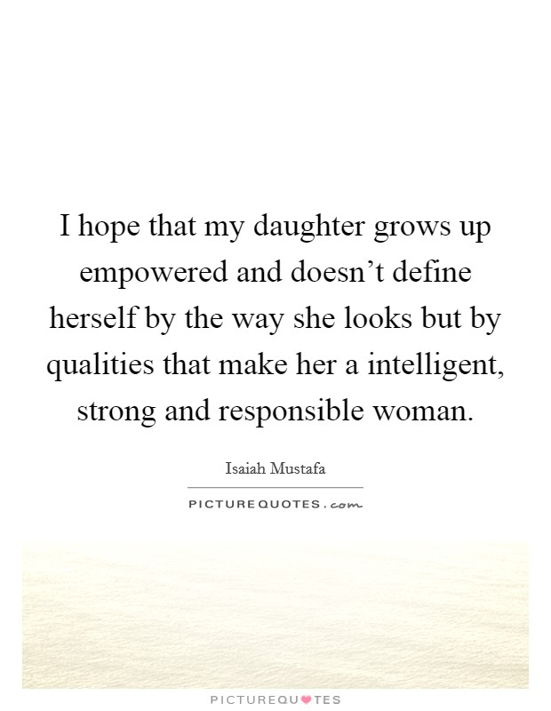 I hope that my daughter grows up empowered and doesn't define herself by the way she looks but by qualities that make her a intelligent, strong and responsible woman Picture Quote #1
