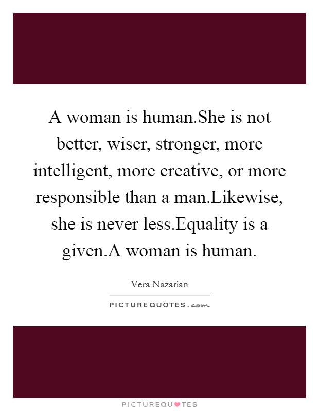 A woman is human.She is not better, wiser, stronger, more intelligent, more creative, or more responsible than a man.Likewise, she is never less.Equality is a given.A woman is human Picture Quote #1