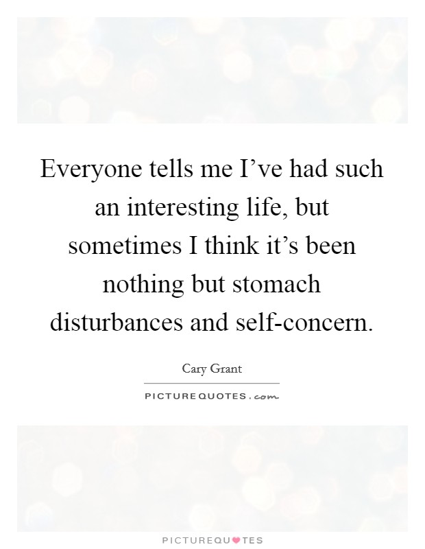 Everyone tells me I've had such an interesting life, but sometimes I think it's been nothing but stomach disturbances and self-concern. Picture Quote #1