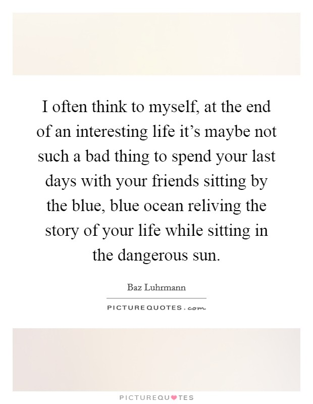 I often think to myself, at the end of an interesting life it's maybe not such a bad thing to spend your last days with your friends sitting by the blue, blue ocean reliving the story of your life while sitting in the dangerous sun Picture Quote #1