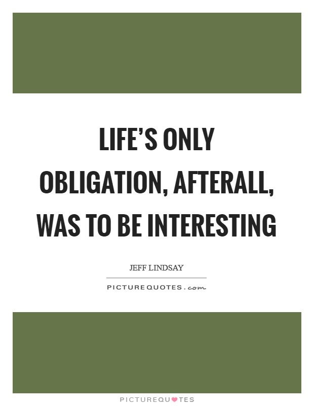 Life's only obligation, afterall, was to be interesting Picture Quote #1