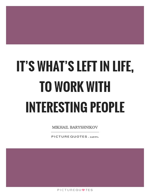 It's what's left in life, to work with interesting people Picture Quote #1