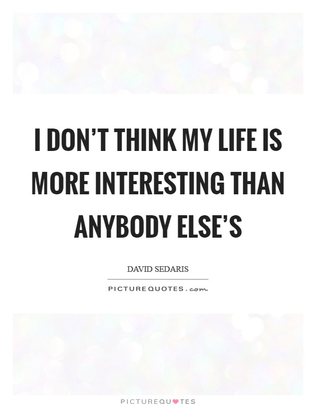 I don't think my life is more interesting than anybody else's Picture Quote #1