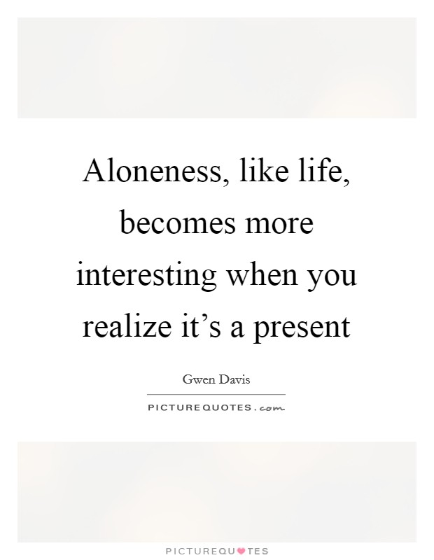Aloneness, like life, becomes more interesting when you realize it's a present Picture Quote #1