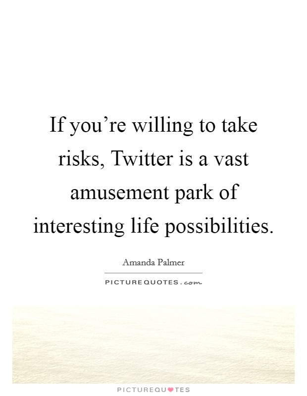If you're willing to take risks, Twitter is a vast amusement park of interesting life possibilities Picture Quote #1