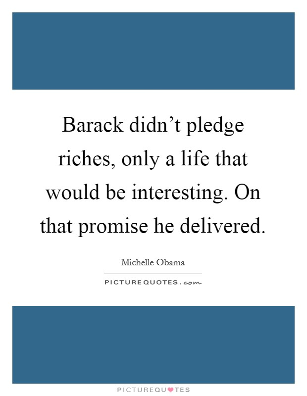 Barack didn't pledge riches, only a life that would be interesting. On that promise he delivered Picture Quote #1