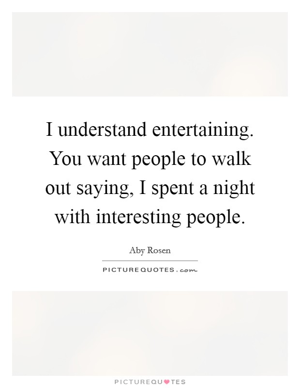 I understand entertaining. You want people to walk out saying, I spent a night with interesting people Picture Quote #1